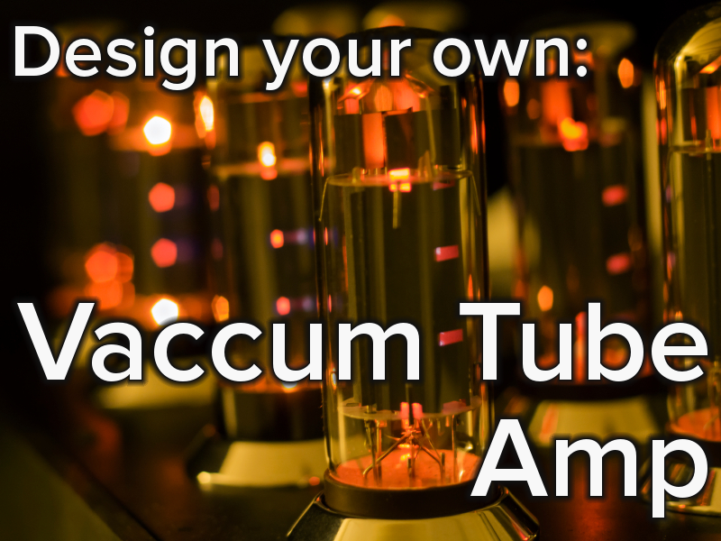 Keep Those Filaments Lit, Design Your Own Vacuum Tube Audio