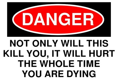 Sign, reading: DANGER! NOT ONLY WILL THIS KILL YOU, IT WILL HURT THE WHOLE TIME YOU ARE DYING.