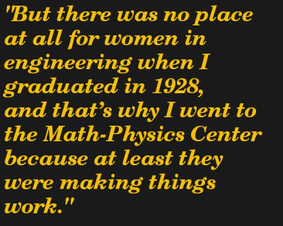 """But there was no place at all for women in engineering when I graduated in 1928, and that's why I went to the Math-Physics Center because at least they were making things work."""