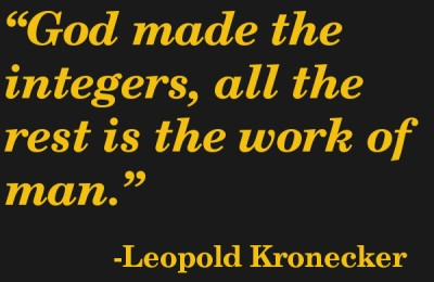 Quote: God made the integers, all the rest is the work of man. Leopold Kronecker