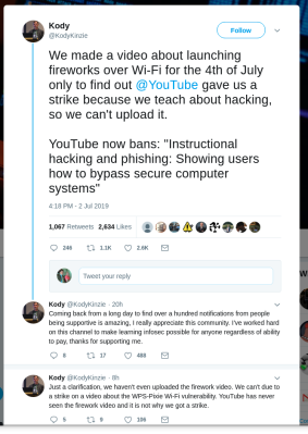 "We made a video about launching fireworks over Wi-Fi for the 4th of July only to find out @YouTube gave us a strike because we teach about hacking, so we can't upload it. YouTube now bans: ""Instructional hacking and phishing: Showing users how to bypass secure computer systems"""