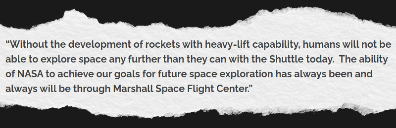 Without the development of rockets with heavy-lift capability, humans will not be able to explore space any further than they can with the Shuttle today.  The ability of NASA to achieve our goals for future space exploration has always been and always will be through Marshall Space Flight Center.