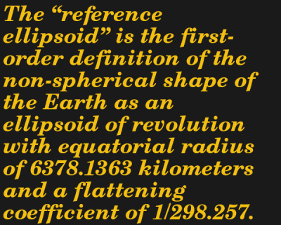 """The """"reference ellipsoid"""" is the first-order definition of the non-spherical shape of the Earth as an ellipsoid of revolution with equatorial radius of 6378.1363 kilometers and a flattening coefficient of 1/298.257."""