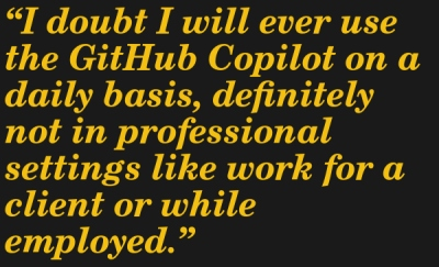 I doubt I will ever use the GitHub Copilot on a daily basis, definitely not in professional settings like work for a client or while employed. --Simona Winnekes